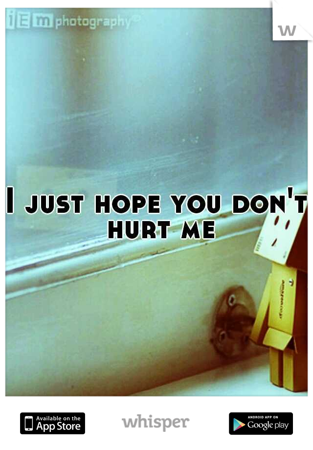 I just hope you don't hurt me