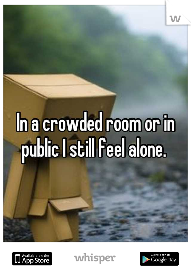 In a crowded room or in public I still feel alone.