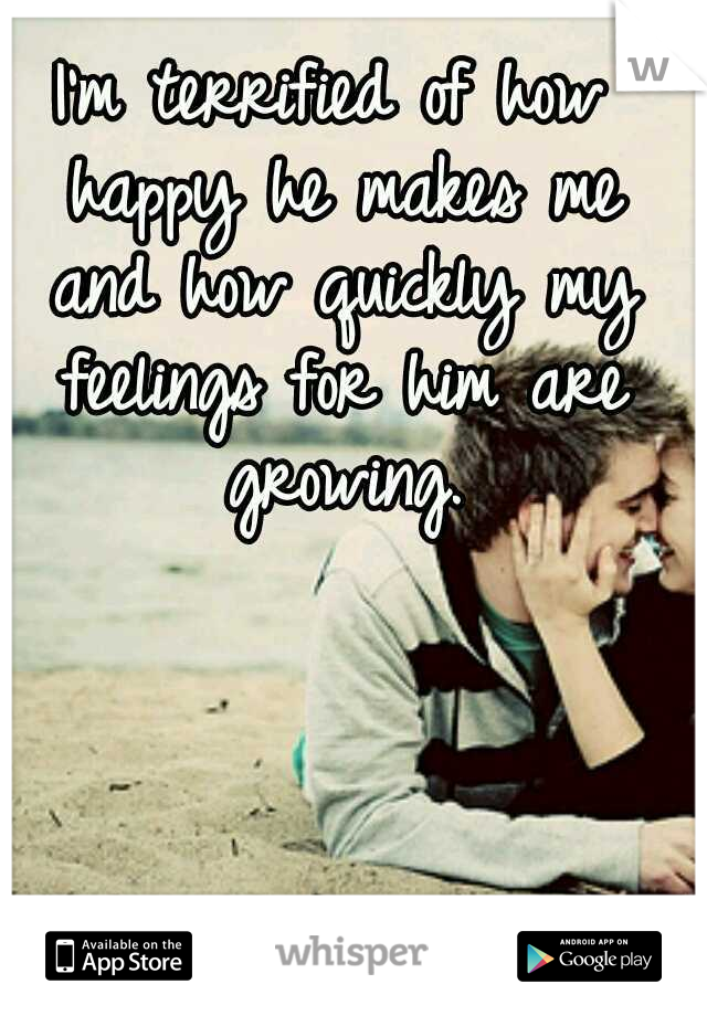 I'm terrified of how happy he makes me and how quickly my feelings for him are growing.