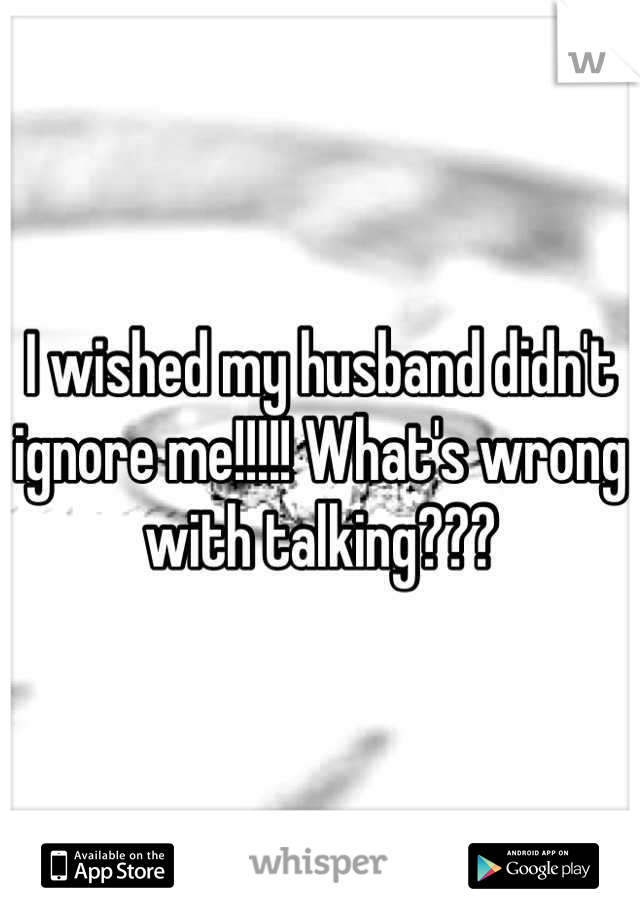 I wished my husband didn't ignore me!!!!! What's wrong with talking???