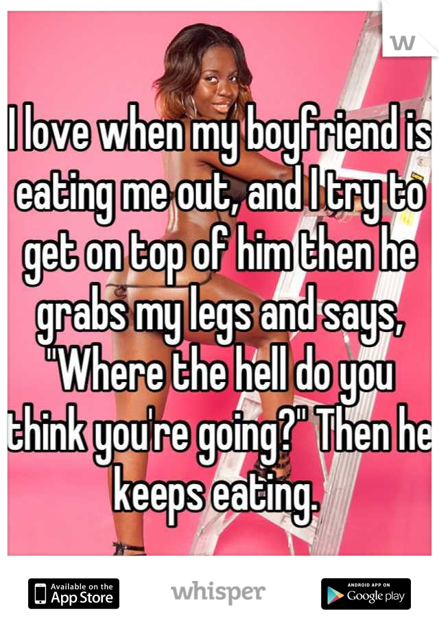 """I love when my boyfriend is eating me out, and I try to get on top of him then he grabs my legs and says, """"Where the hell do you think you're going?"""" Then he keeps eating."""
