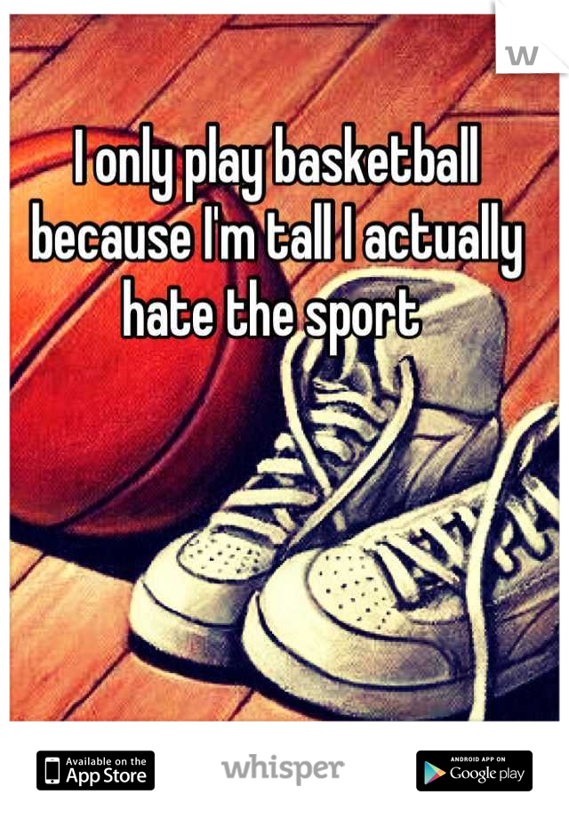 I only play basketball because I'm tall I actually hate the sport