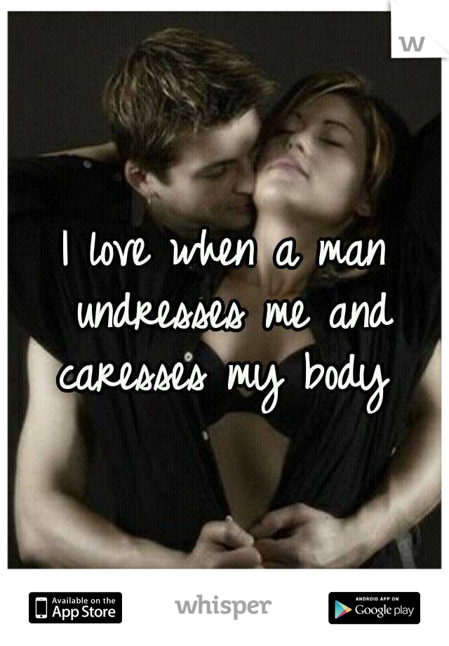 I love when a man undresses me and caresses my body
