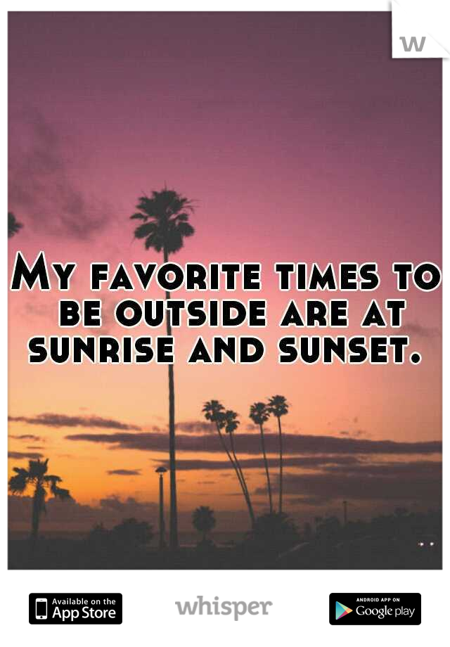 My favorite times to be outside are at sunrise and sunset.