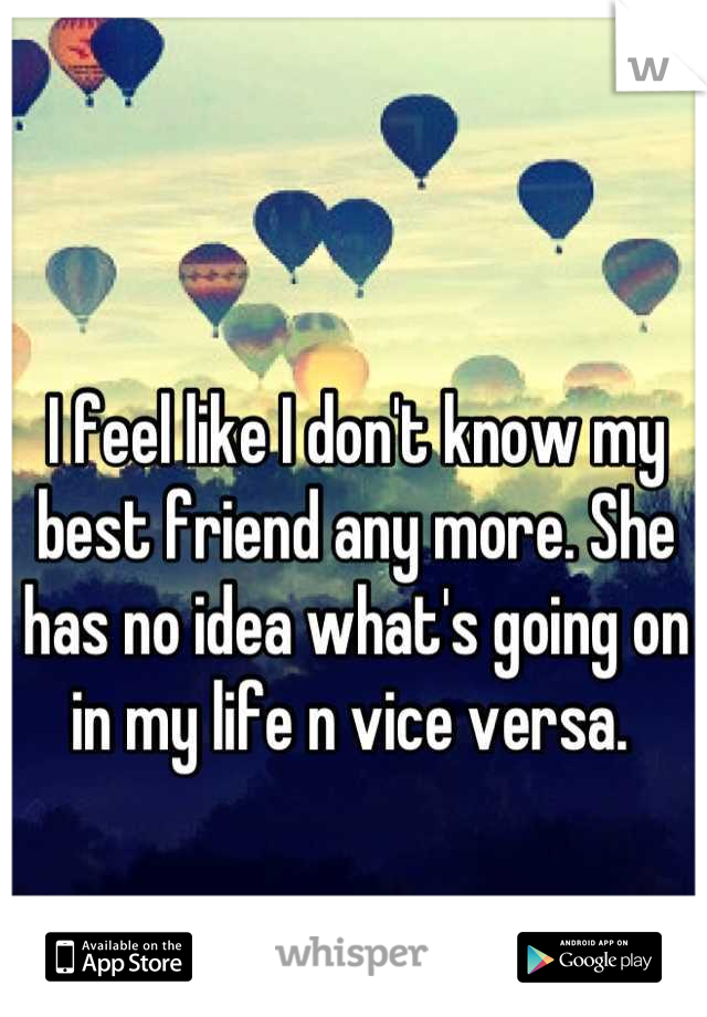 I feel like I don't know my best friend any more. She has no idea what's going on in my life n vice versa.
