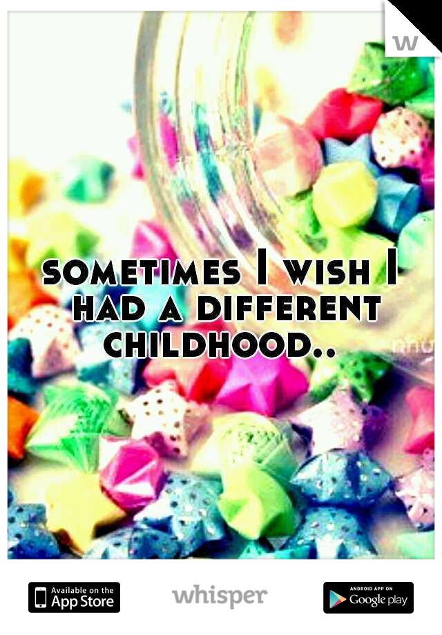 sometimes I wish I had a different childhood..