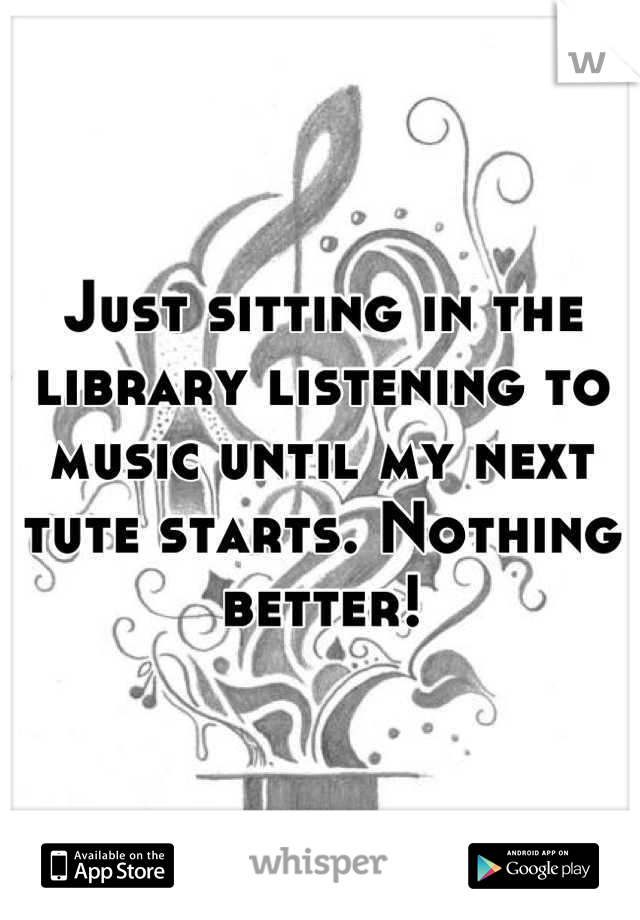 Just sitting in the library listening to music until my next tute starts. Nothing better!