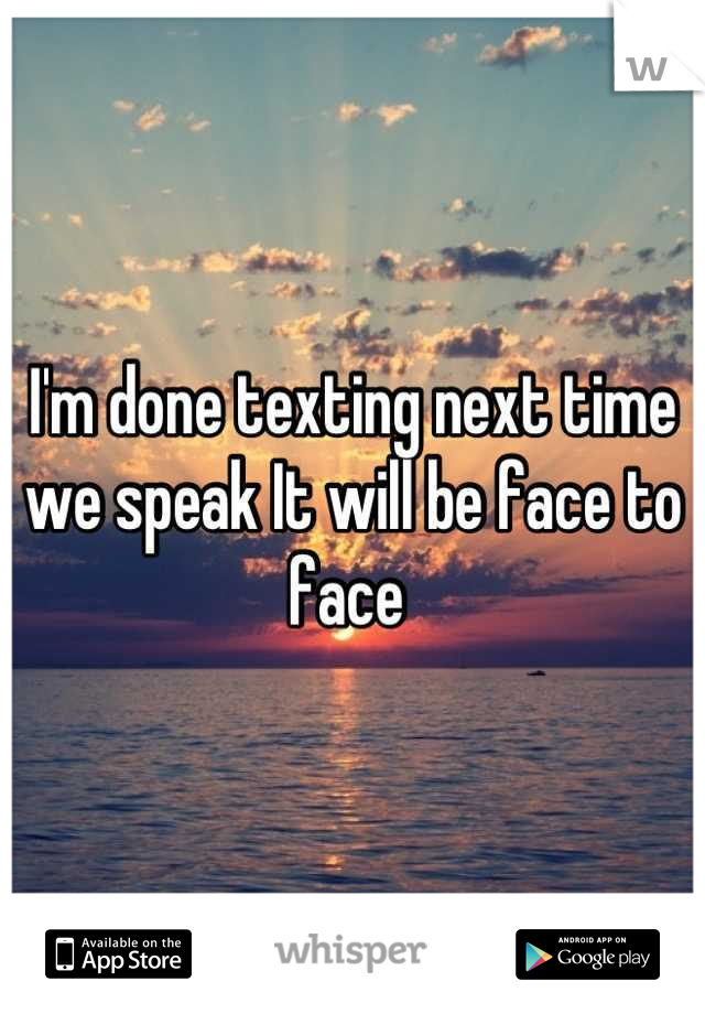 I'm done texting next time we speak It will be face to face