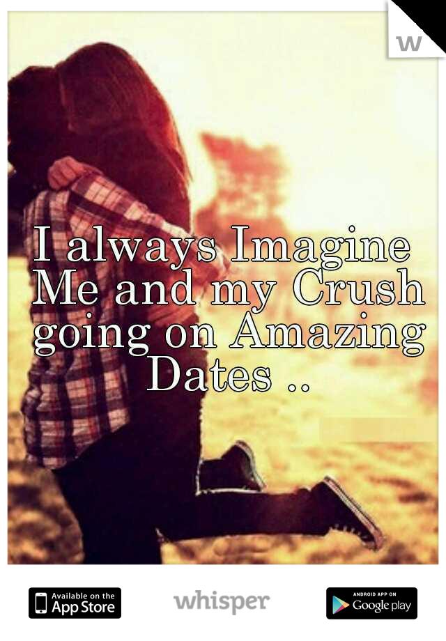 I always Imagine Me and my Crush going on Amazing Dates ..