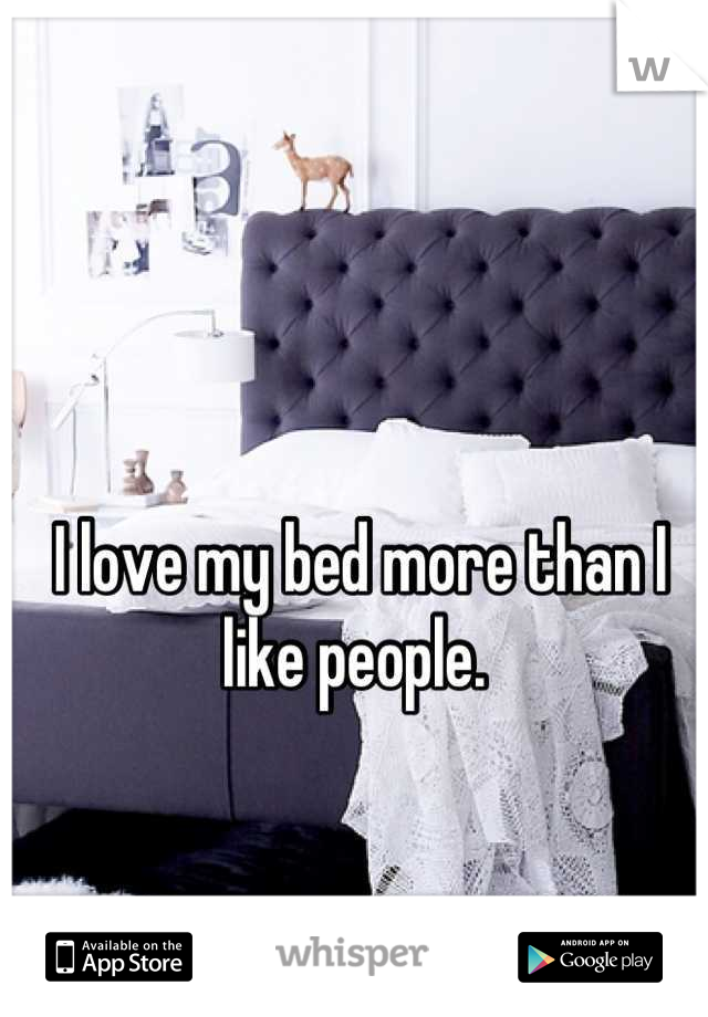 I love my bed more than I like people.