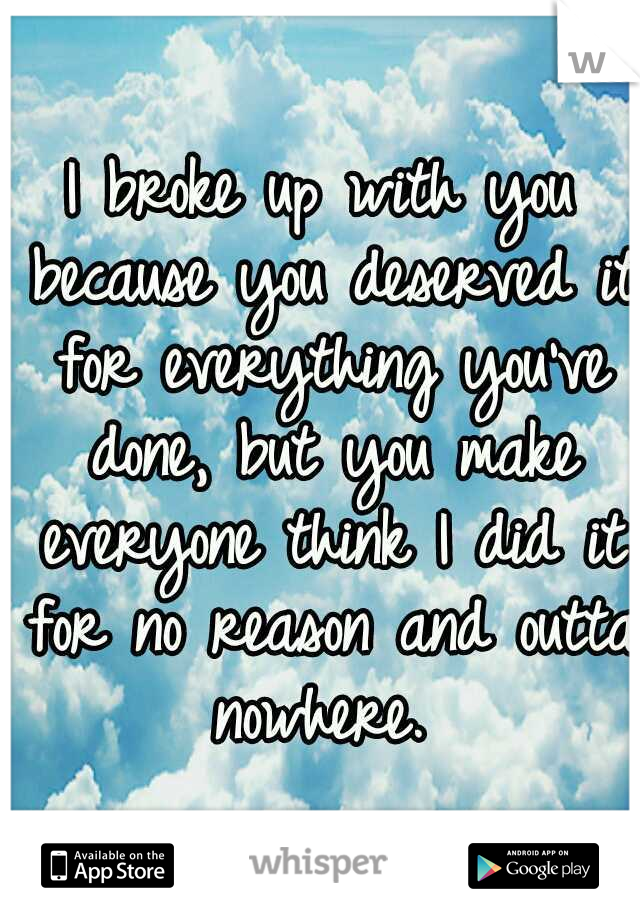 I broke up with you because you deserved it for everything you've done, but you make everyone think I did it for no reason and outta nowhere.