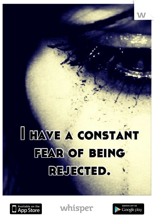 I have a constant fear of being rejected.