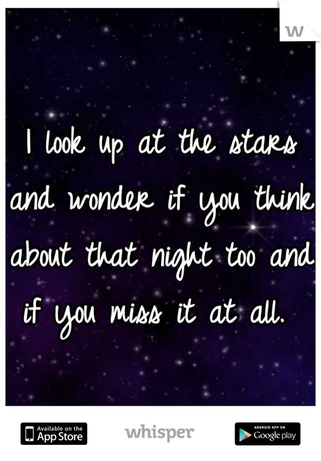 I look up at the stars and wonder if you think about that night too and if you miss it at all.