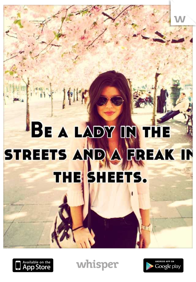 Be a lady in the streets and a freak in the sheets.
