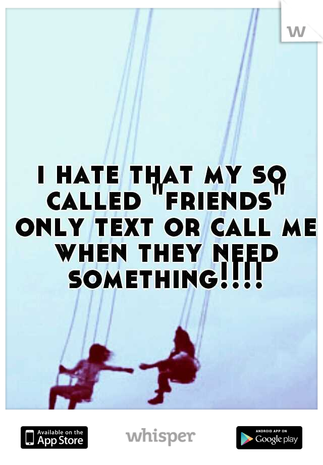 """i hate that my so called """"friends"""" only text or call me when they need something!!!!"""