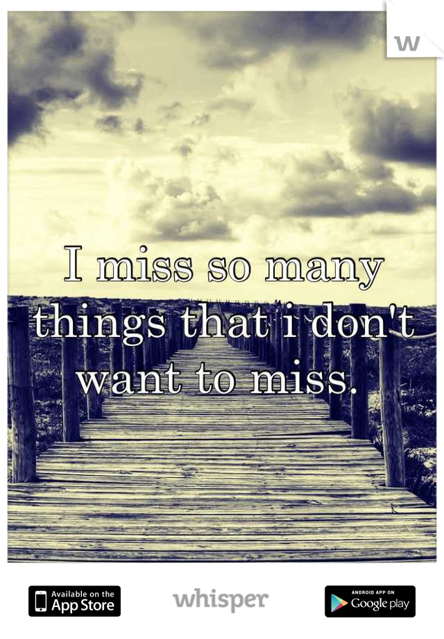 I miss so many things that i don't want to miss.