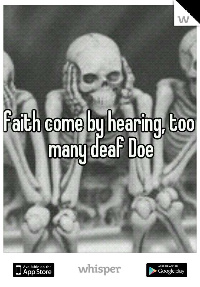 faith come by hearing, too many deaf Doe