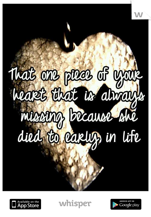 That one piece of your heart that is always missing becauseshe died to early in life