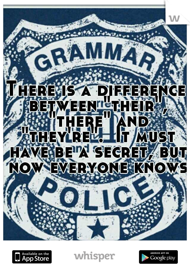 """There is a difference between """"their"""", """"there"""" and """"they're"""".  It must have be a secret, but now everyone knows!"""
