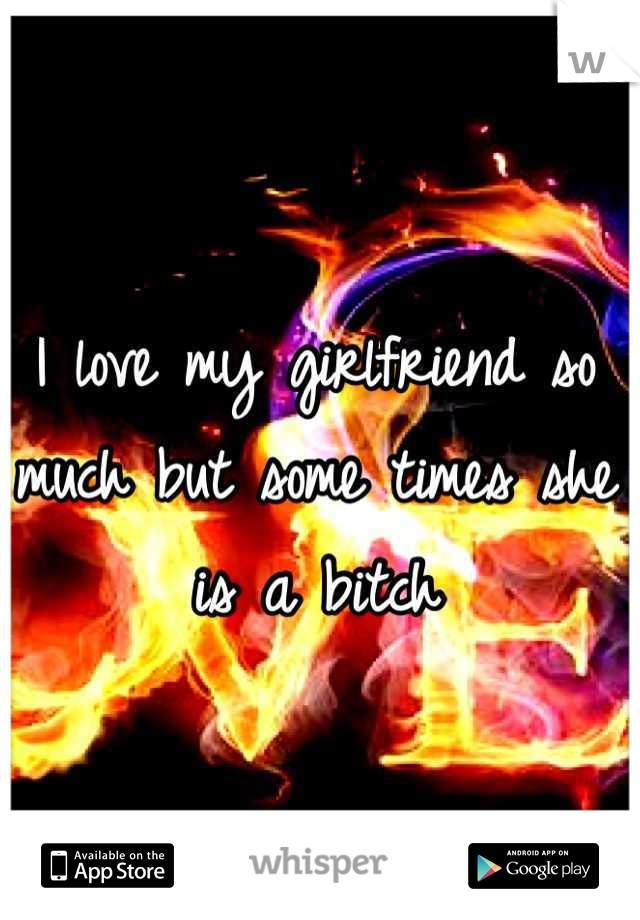 I love my girlfriend so much but some times she is a bitch