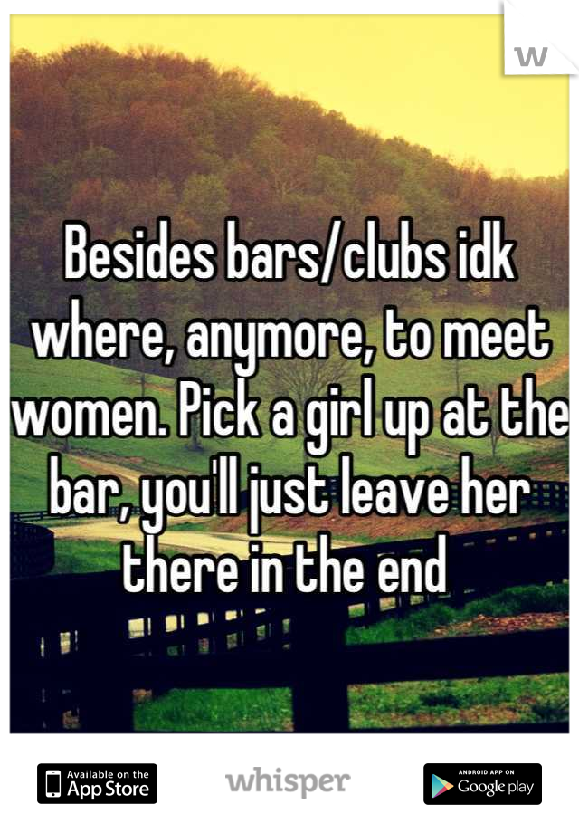 Besides bars/clubs idk where, anymore, to meet women. Pick a girl up at the bar, you'll just leave her there in the end