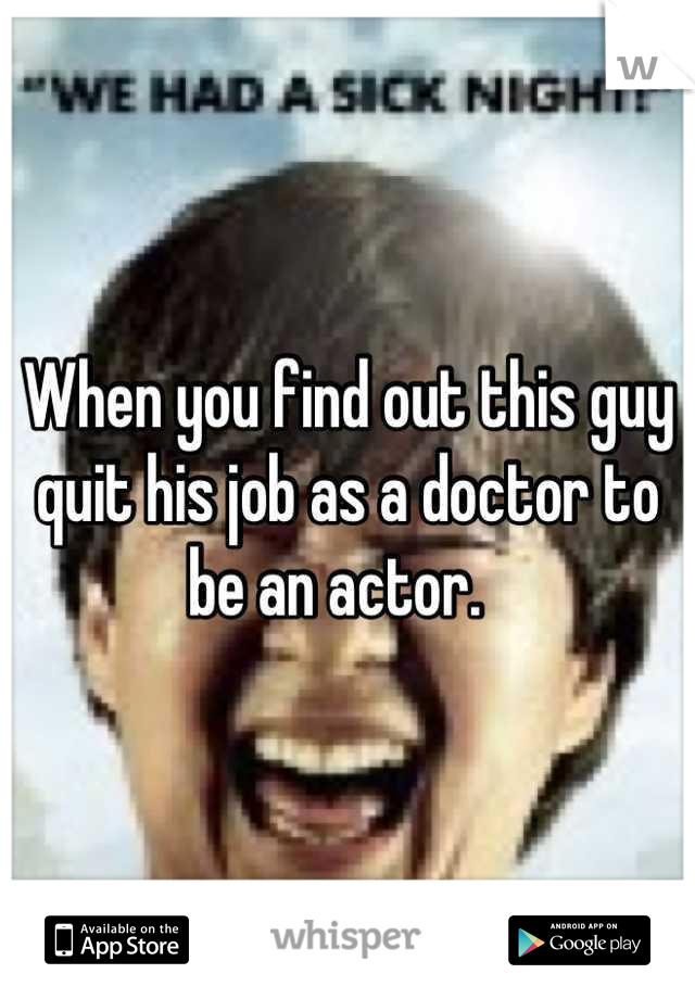 When you find out this guy quit his job as a doctor to be an actor.