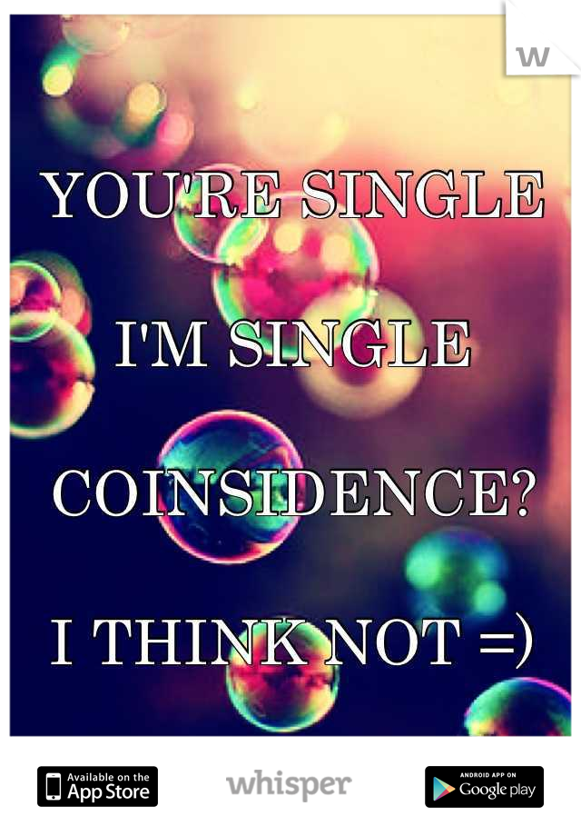 YOU'RE SINGLE  I'M SINGLE  COINSIDENCE?  I THINK NOT =)