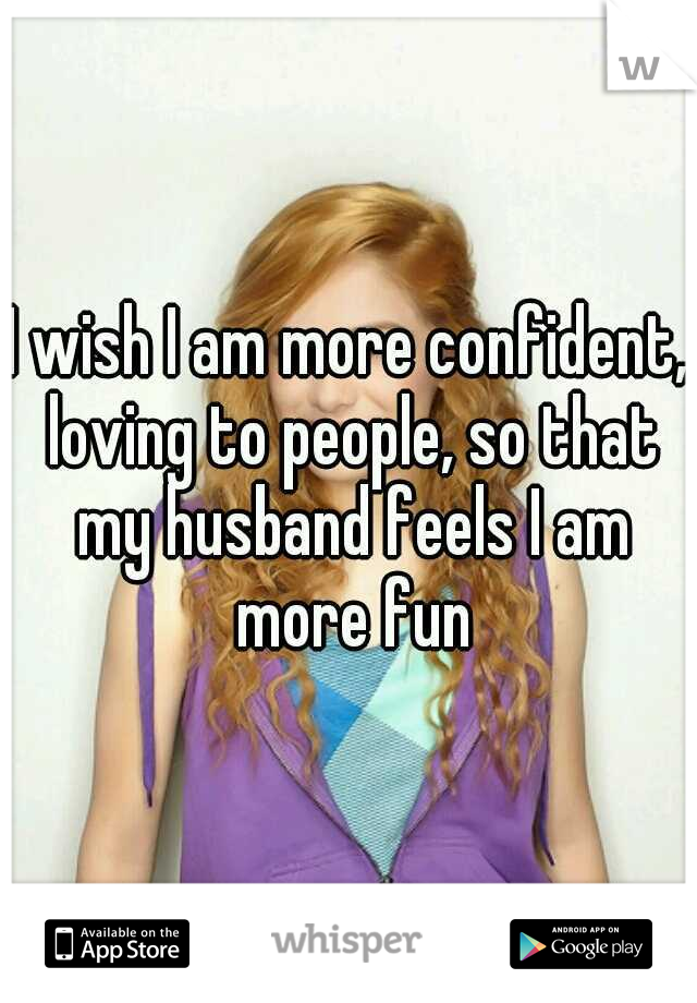 I wish I am more confident, loving to people, so that my husband feels I am more fun