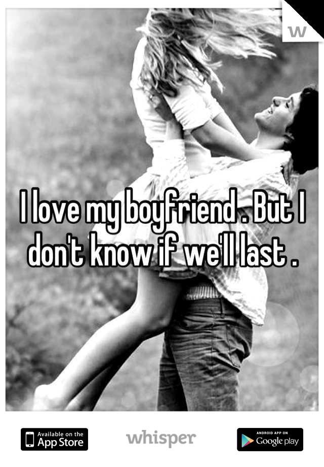 I love my boyfriend . But I don't know if we'll last .