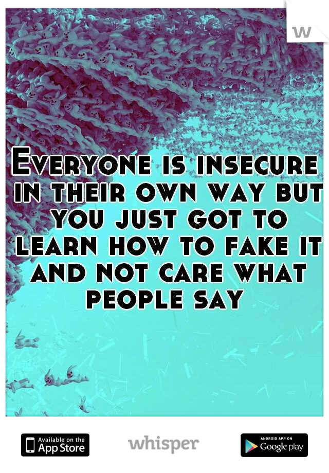 Everyone is insecure in their own way but you just got to learn how to fake it and not care what people say