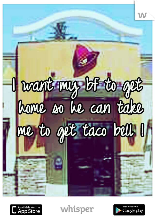 I want my bf to get home so he can take me to get taco bell !