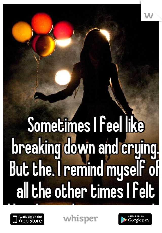 Sometimes I feel like breaking down and crying. But the. I remind myself of all the other times I felt like this and over reacted .