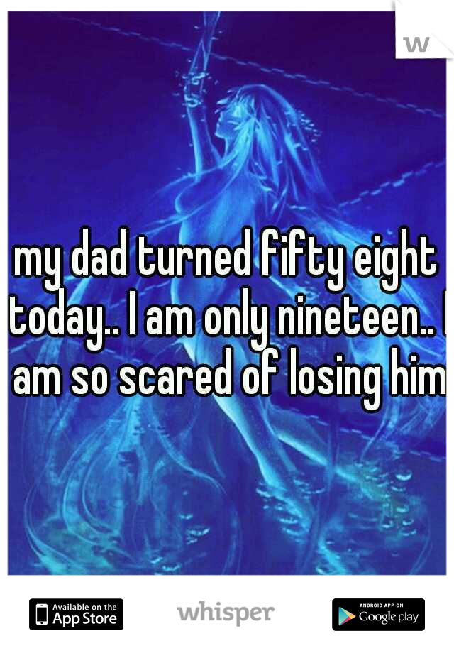 my dad turned fifty eight today.. I am only nineteen.. I am so scared of losing him