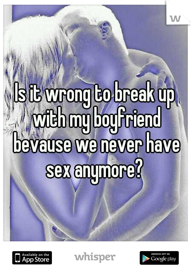 Is it wrong to break up with my boyfriend bevause we never have sex anymore?