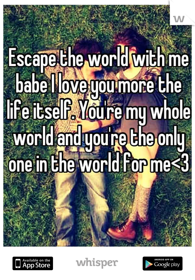Escape the world with me babe I love you more the life itself. You're my whole world and you're the only one in the world for me<3