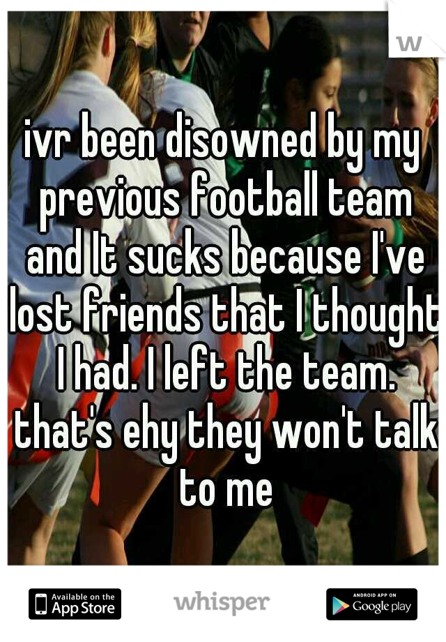 ivr been disowned by my previous football team and It sucks because I've lost friends that I thought I had. I left the team. that's ehy they won't talk to me