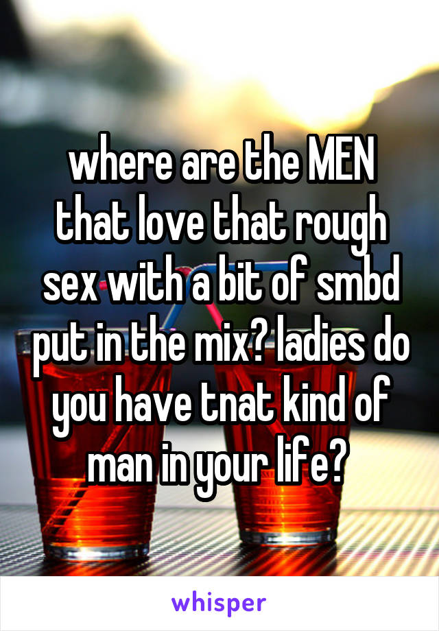 where are the MEN that love that rough sex with a bit of smbd put in the mix? ladies do you have tnat kind of man in your life?