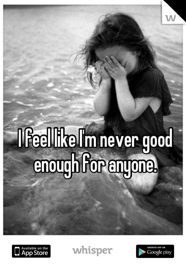 I feel like I'm never good enough for anyone.