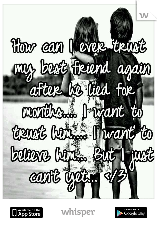 How can I ever trust my best friend again after he lied for months.... I want to trust him.... I want to believe him... But I just can't yet... </3