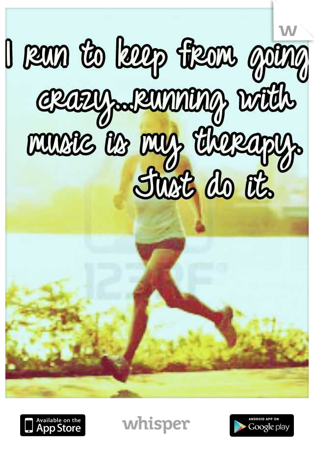 I run to keep from going crazy...running with music is my therapy.       Just do it.