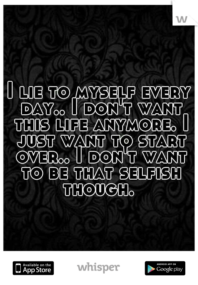 I lie to myself every day.. I don't want this life anymore. I just want to start over.. I don't want to be that selfish though.