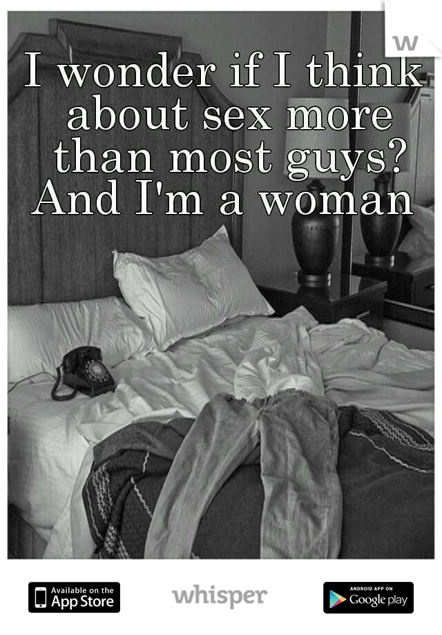I wonder if I think about sex more than most guys? And I'm a woman