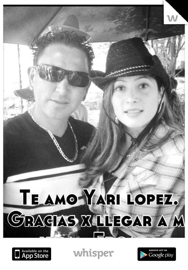 Te amo Yari lopez. Gracias x llegar a mi vida. ❤Edgar