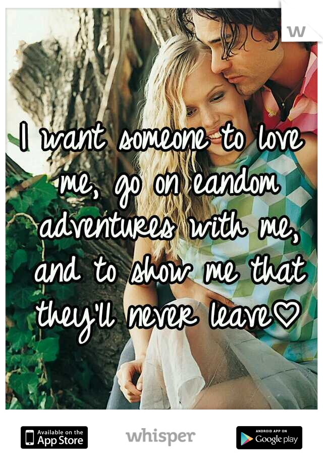 I want someone to love me, go on eandom adventures with me, and to show me that they'll never leave♡