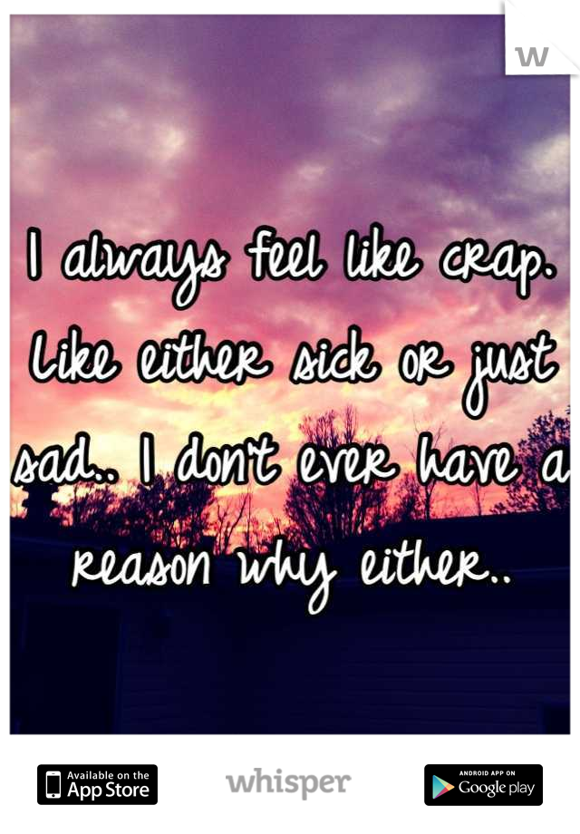 I always feel like crap. Like either sick or just sad.. I don't ever have a reason why either..