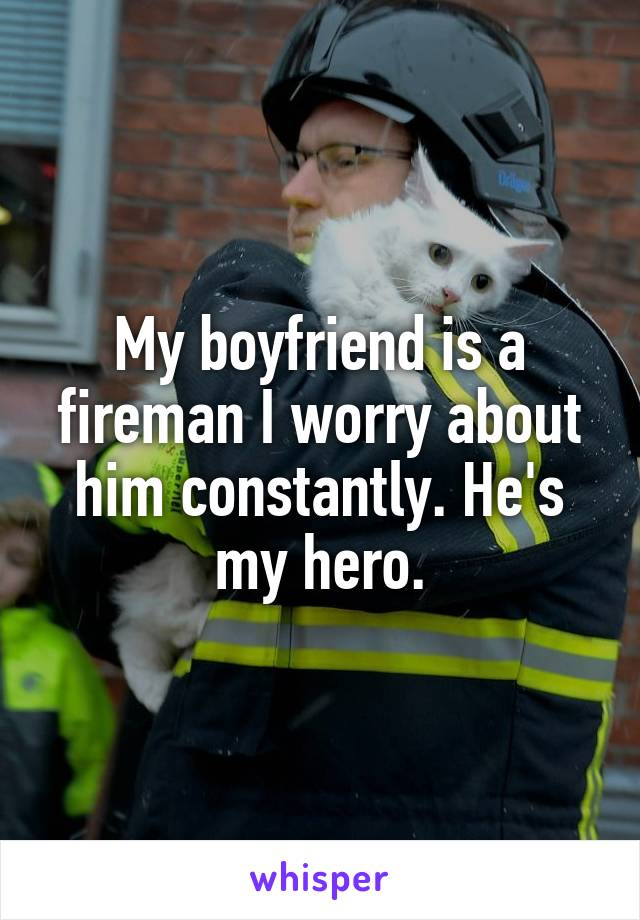 My boyfriend is a fireman I worry about him constantly. He's my hero.
