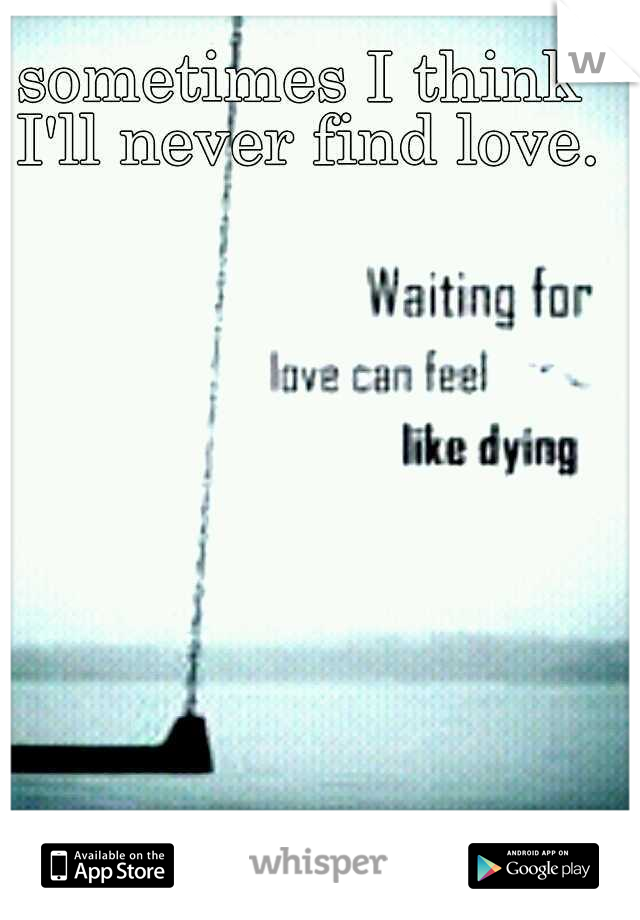 sometimes I think I'll never find love.