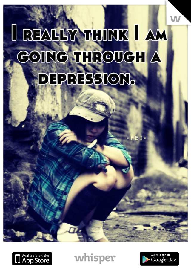 I really think I am going through a depression.