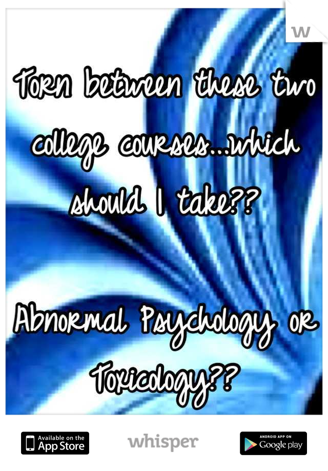Torn between these two college courses...which should I take??  Abnormal Psychology or Toxicology??