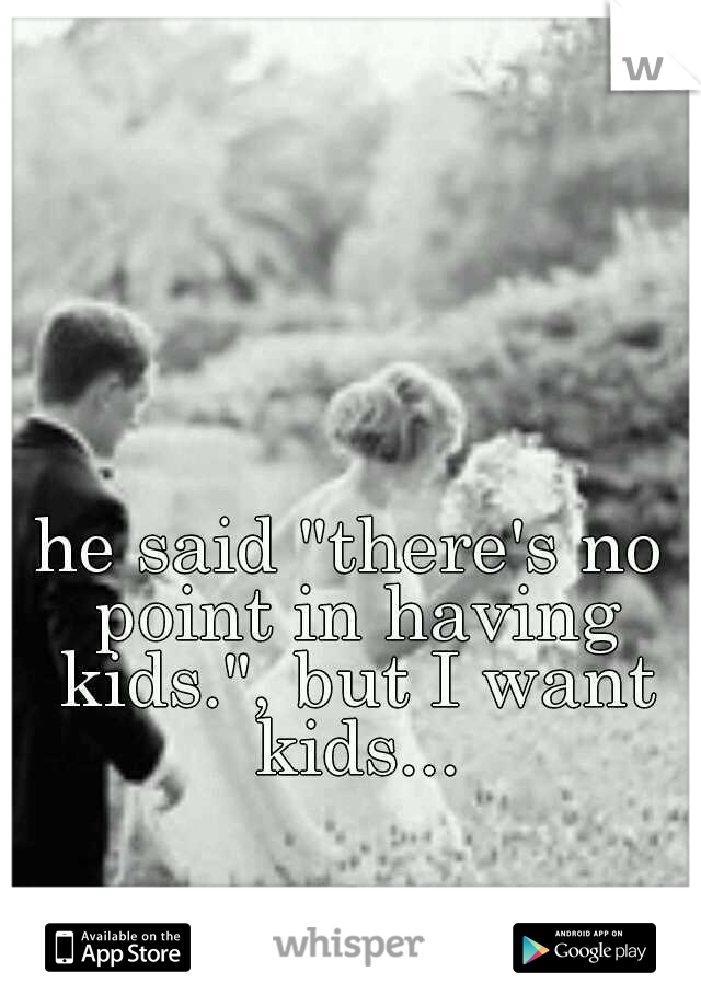 """he said """"there's no point in having kids."""", but I want kids..."""